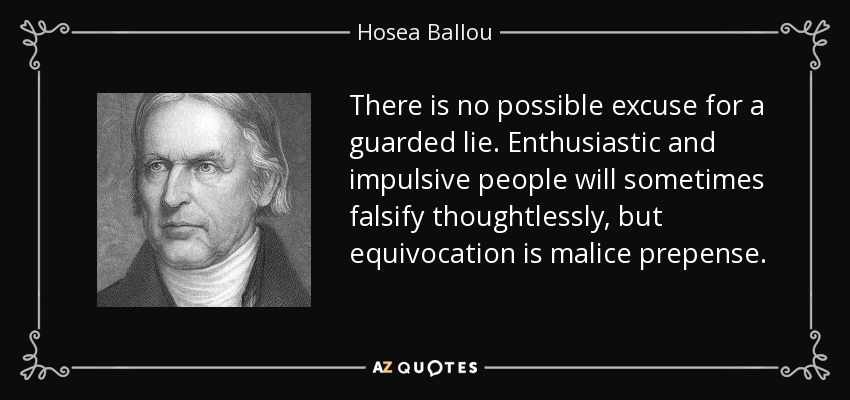There is no possible excuse for a guarded lie. Enthusiastic and impulsive people will sometimes falsify thoughtlessly, but equivocation is malice prepense. - Hosea Ballou