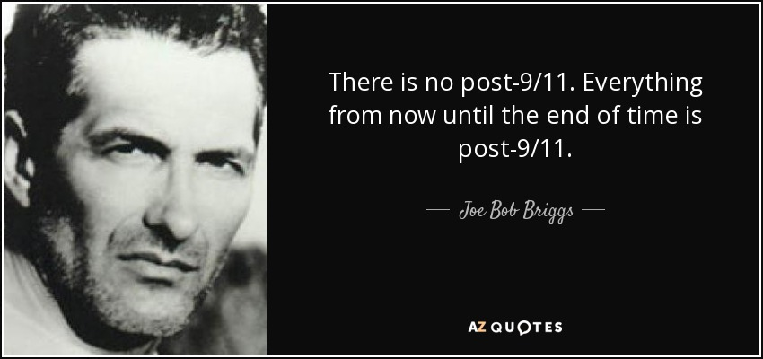 There is no post-9/11. Everything from now until the end of time is post-9/11. - Joe Bob Briggs