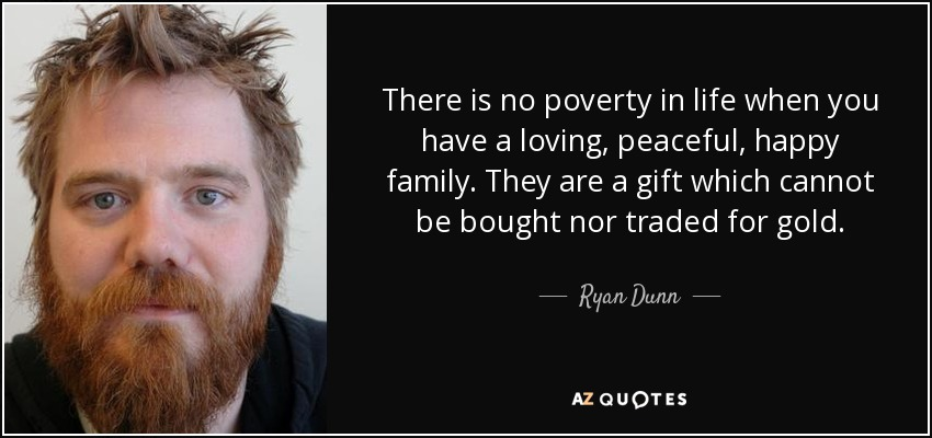 There is no poverty in life when you have a loving, peaceful, happy family. They are a gift which cannot be bought nor traded for gold. - Ryan Dunn