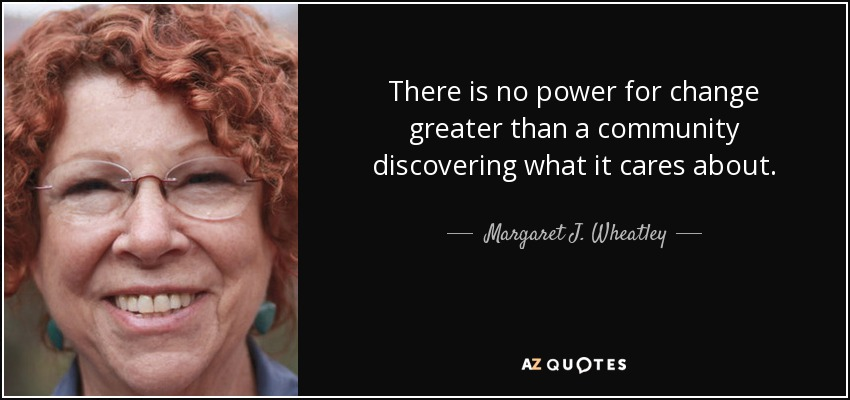 There is no power for change greater than a community discovering what it cares about. - Margaret J. Wheatley
