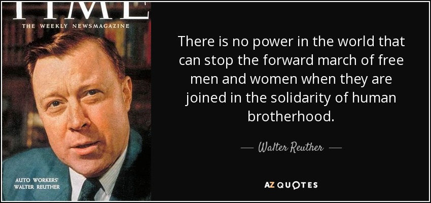 There is no power in the world that can stop the forward march of free men and women when they are joined in the solidarity of human brotherhood. - Walter Reuther