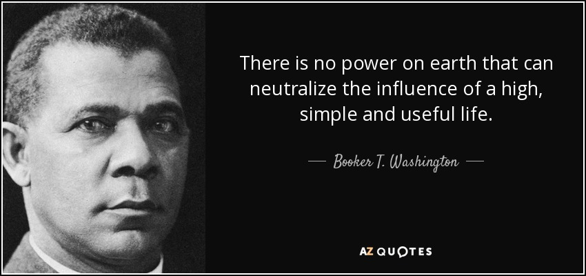 There is no power on earth that can neutralize the influence of a high, simple and useful life. - Booker T. Washington