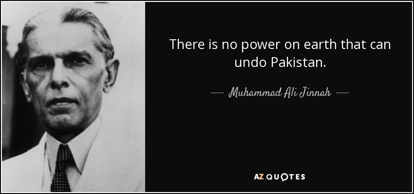 There is no power on earth that can undo Pakistan. - Muhammad Ali Jinnah