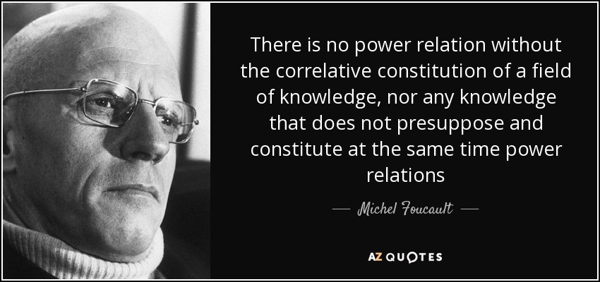 There is no power relation without the correlative constitution of a field of knowledge, nor any knowledge that does not presuppose and constitute at the same time power relations - Michel Foucault