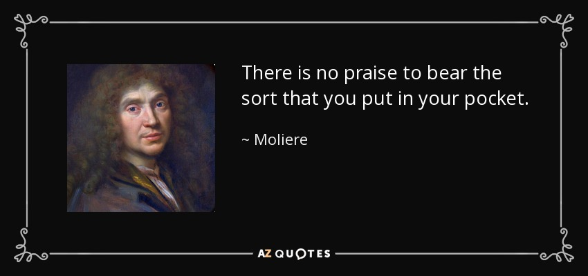 There is no praise to bear the sort that you put in your pocket. - Moliere
