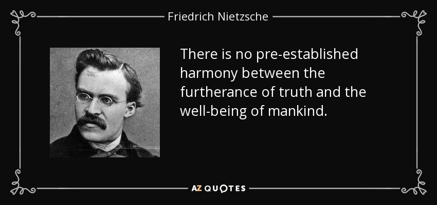 There is no pre-established harmony between the furtherance of truth and the well-being of mankind. - Friedrich Nietzsche