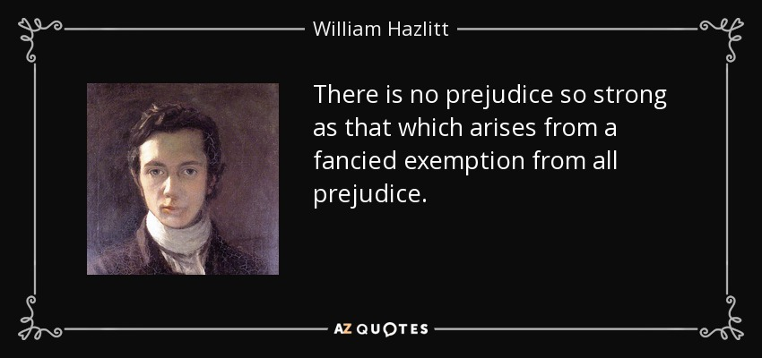 There is no prejudice so strong as that which arises from a fancied exemption from all prejudice. - William Hazlitt
