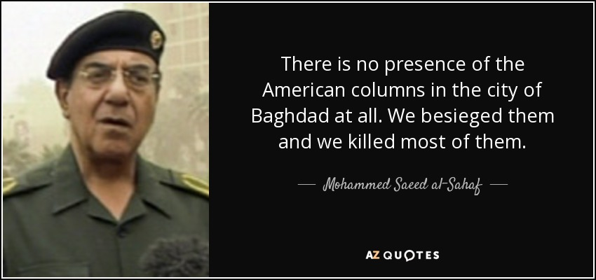There is no presence of the American columns in the city of Baghdad at all. We besieged them and we killed most of them. - Mohammed Saeed al-Sahaf