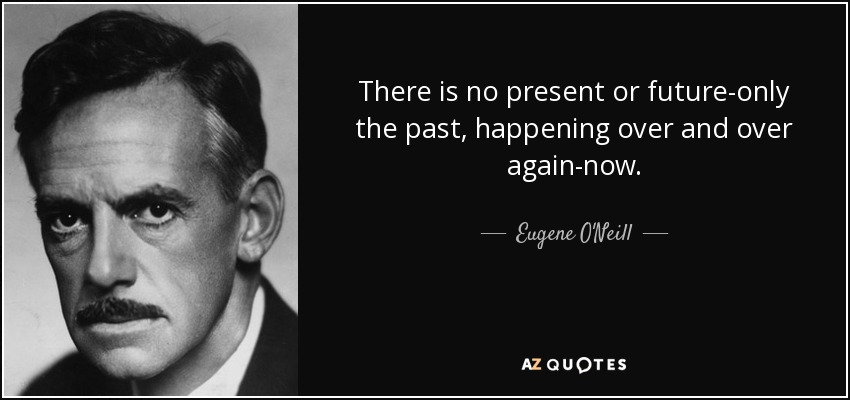 There is no present or future-only the past, happening over and over again-now. - Eugene O'Neill