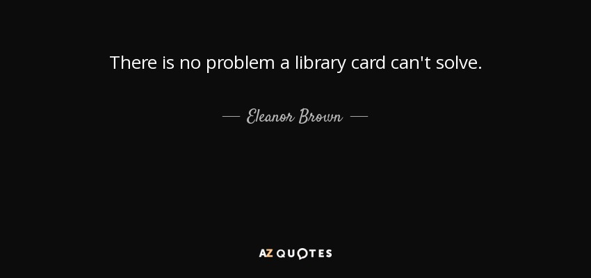 There is no problem a library card can't solve. - Eleanor Brown
