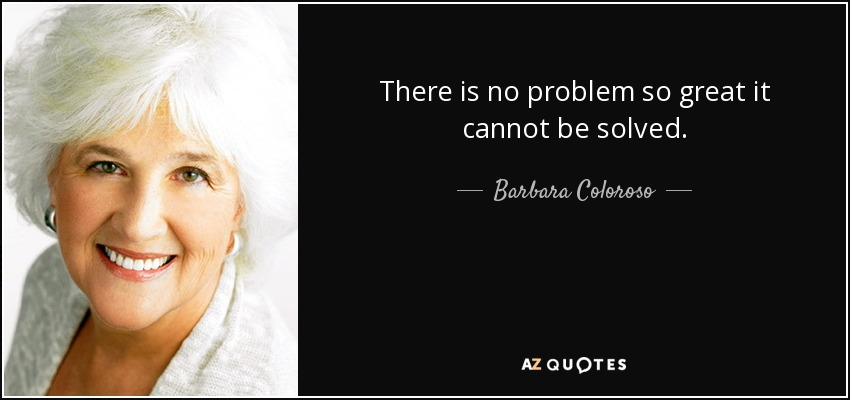 There is no problem so great it cannot be solved. - Barbara Coloroso