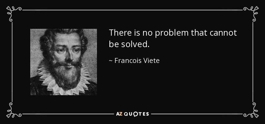There is no problem that cannot be solved. - Francois Viete