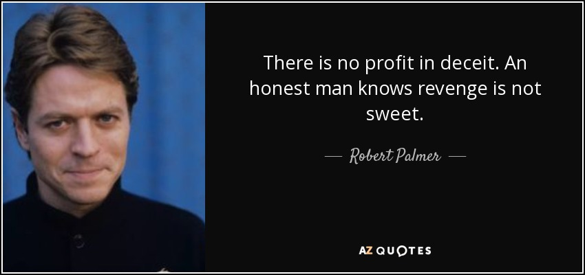 There is no profit in deceit. An honest man knows revenge is not sweet. - Robert Palmer