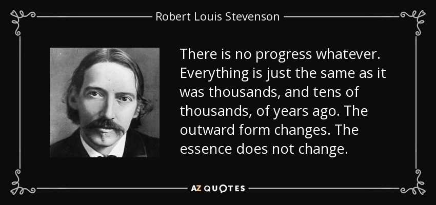 There is no progress whatever. Everything is just the same as it was thousands, and tens of thousands, of years ago. The outward form changes. The essence does not change. - Robert Louis Stevenson