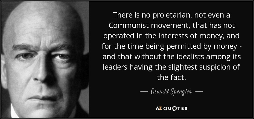 There is no proletarian, not even a Communist movement, that has not operated in the interests of money, and for the time being permitted by money - and that without the idealists among its leaders having the slightest suspicion of the fact. - Oswald Spengler