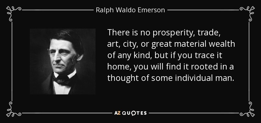 There is no prosperity, trade, art, city, or great material wealth of any kind, but if you trace it home, you will find it rooted in a thought of some individual man. - Ralph Waldo Emerson