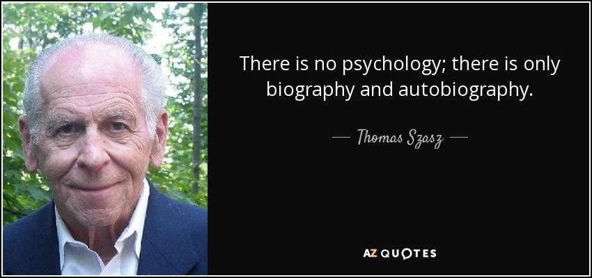 There is no psychology; there is only biography and autobiography. - Thomas Szasz