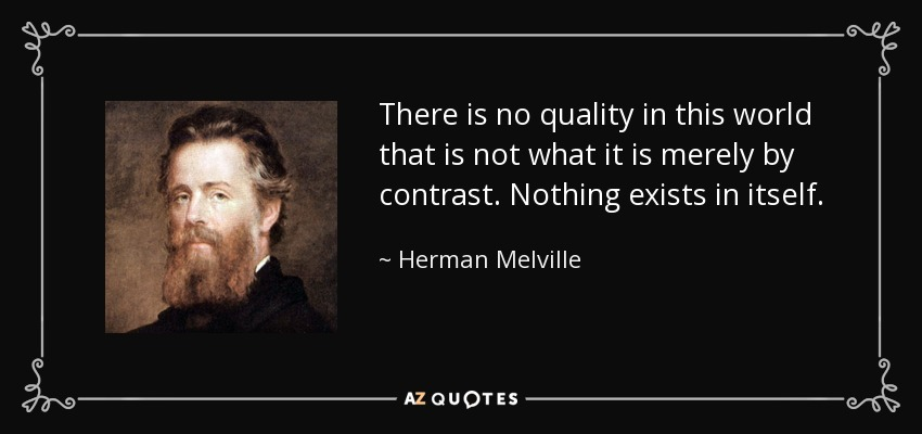 There is no quality in this world that is not what it is merely by contrast. Nothing exists in itself. - Herman Melville