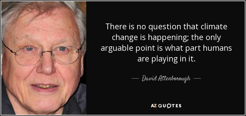 There is no question that climate change is happening; the only arguable point is what part humans are playing in it. - David Attenborough