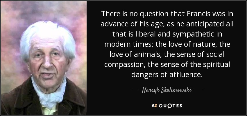 There is no question that Francis was in advance of his age, as he anticipated all that is liberal and sympathetic in modern times: the love of nature, the love of animals, the sense of social compassion, the sense of the spiritual dangers of affluence. - Henryk Skolimowski