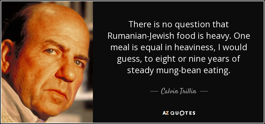 There is no question that Rumanian-Jewish food is heavy. One meal is equal in heaviness, I would guess, to eight or nine years of steady mung-bean eating. - Calvin Trillin