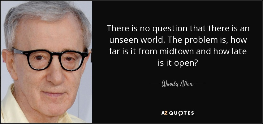 There is no question that there is an unseen world. The problem is, how far is it from midtown and how late is it open? - Woody Allen