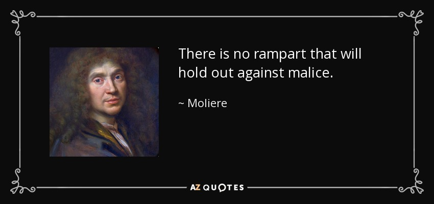 There is no rampart that will hold out against malice. - Moliere