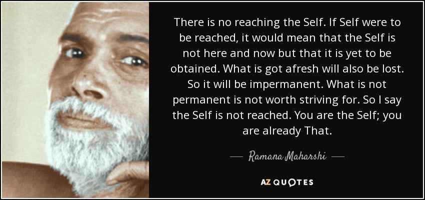 There is no reaching the Self. If Self were to be reached, it would mean that the Self is not here and now but that it is yet to be obtained. What is got afresh will also be lost. So it will be impermanent. What is not permanent is not worth striving for. So I say the Self is not reached. You are the Self; you are already That. - Ramana Maharshi
