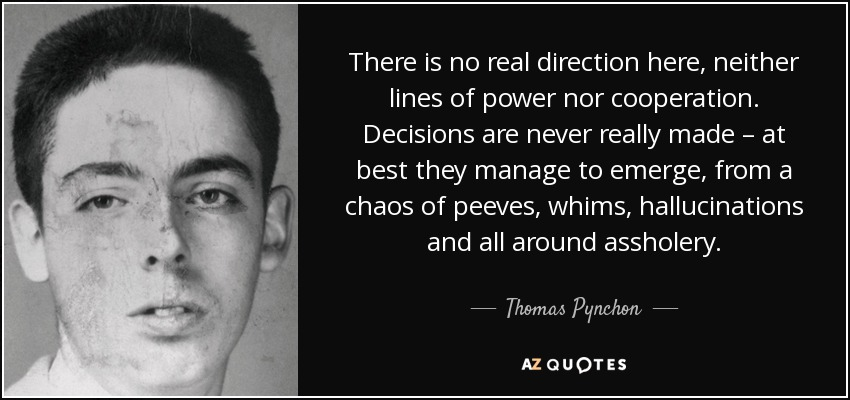 There is no real direction here, neither lines of power nor cooperation. Decisions are never really made – at best they manage to emerge, from a chaos of peeves, whims, hallucinations and all around assholery. - Thomas Pynchon