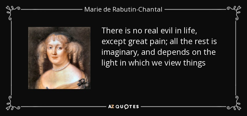 There is no real evil in life, except great pain; all the rest is imaginary, and depends on the light in which we view things - Marie de Rabutin-Chantal, marquise de Sevigne
