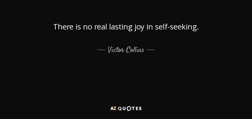 There is no real lasting joy in self-seeking. - Victor Collins, Baron Stonham