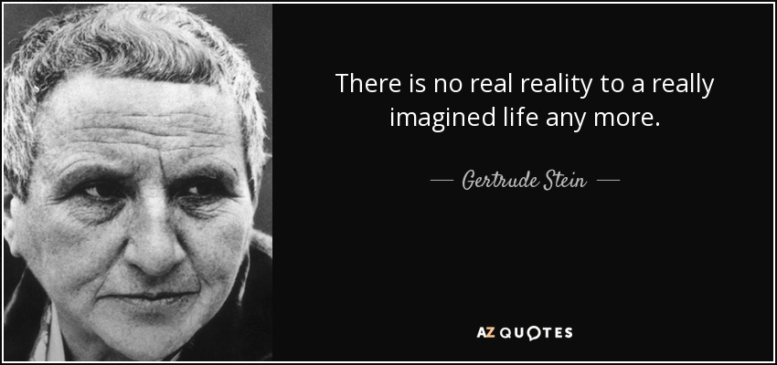 There is no real reality to a really imagined life any more. - Gertrude Stein