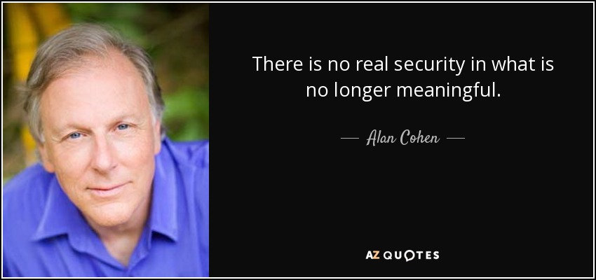 There is no real security in what is no longer meaningful. - Alan Cohen