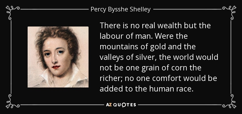 There is no real wealth but the labour of man. Were the mountains of gold and the valleys of silver, the world would not be one grain of corn the richer; no one comfort would be added to the human race. - Percy Bysshe Shelley