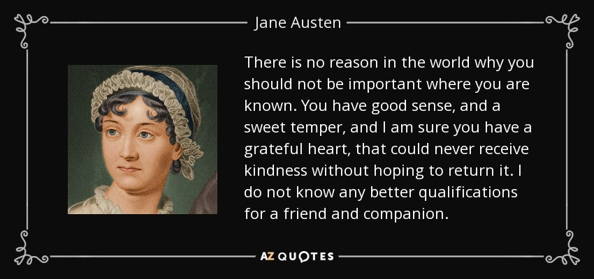 There is no reason in the world why you should not be important where you are known. You have good sense, and a sweet temper, and I am sure you have a grateful heart, that could never receive kindness without hoping to return it. I do not know any better qualifications for a friend and companion. - Jane Austen