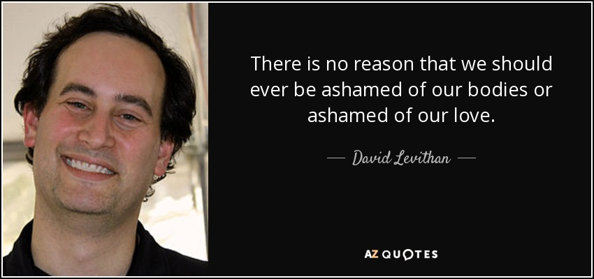 There is no reason that we should ever be ashamed of our bodies or ashamed of our love. - David Levithan
