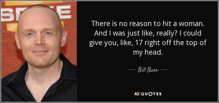 Bill Burr quote: There is no reason to hit a woman. And I...