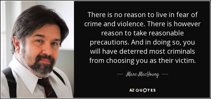 There is no reason to live in fear of crime and violence. There is however reason to take reasonable precautions. And in doing so, you will have deterred most criminals from choosing you as their victim. - Marc MacYoung