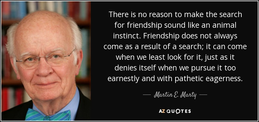 There is no reason to make the search for friendship sound like an animal instinct. Friendship does not always come as a result of a search; it can come when we least look for it, just as it denies itself when we pursue it too earnestly and with pathetic eagerness. - Martin E. Marty