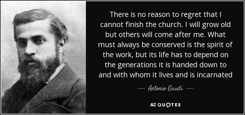 There is no reason to regret that I cannot finish the church. I will grow old but others will come after me. What must always be conserved is the spirit of the work, but its life has to depend on the generations it is handed down to and with whom it lives and is incarnated - Antonio Gaudi