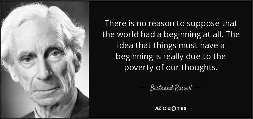There is no reason to suppose that the world had a beginning at all. The idea that things must have a beginning is really due to the poverty of our thoughts. - Bertrand Russell