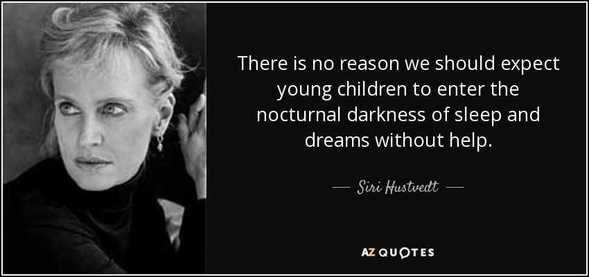 There is no reason we should expect young children to enter the nocturnal darkness of sleep and dreams without help. - Siri Hustvedt