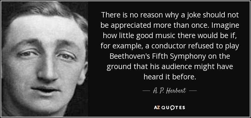 There is no reason why a joke should not be appreciated more than once. Imagine how little good music there would be if, for example, a conductor refused to play Beethoven's Fifth Symphony on the ground that his audience might have heard it before. - A. P. Herbert