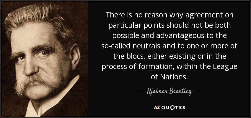 There is no reason why agreement on particular points should not be both possible and advantageous to the so-called neutrals and to one or more of the blocs, either existing or in the process of formation, within the League of Nations. - Hjalmar Branting