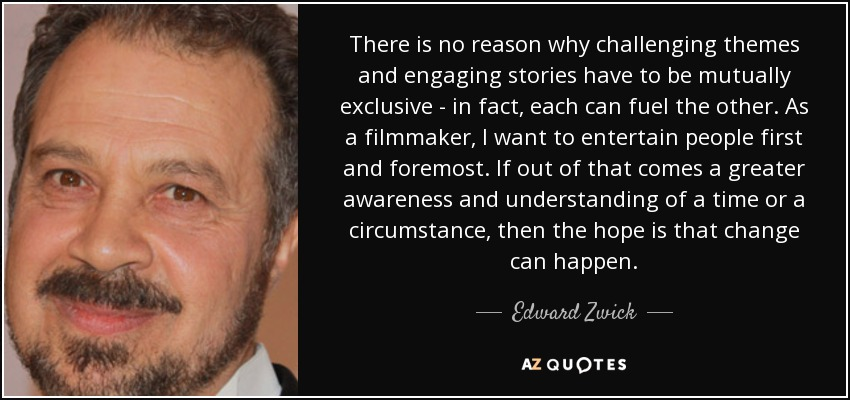 There is no reason why challenging themes and engaging stories have to be mutually exclusive - in fact, each can fuel the other. As a filmmaker, I want to entertain people first and foremost. If out of that comes a greater awareness and understanding of a time or a circumstance, then the hope is that change can happen. - Edward Zwick