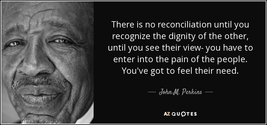 There is no reconciliation until you recognize the dignity of the other, until you see their view- you have to enter into the pain of the people. You've got to feel their need. - John M. Perkins