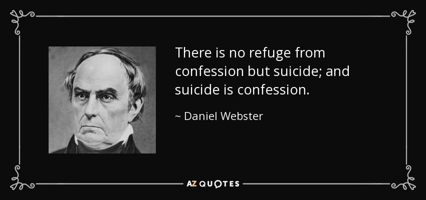 There is no refuge from confession but suicide; and suicide is confession. - Daniel Webster