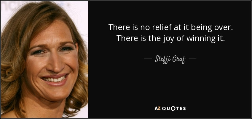 There is no relief at it being over. There is the joy of winning it. - Steffi Graf