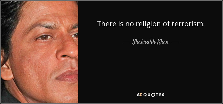 There is no religion of terrorism. - Shahrukh Khan