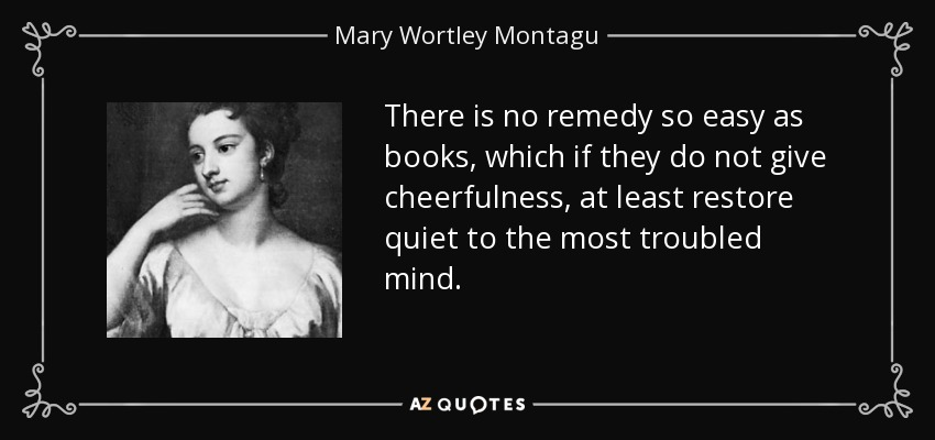 There is no remedy so easy as books, which if they do not give cheerfulness, at least restore quiet to the most troubled mind. - Mary Wortley Montagu
